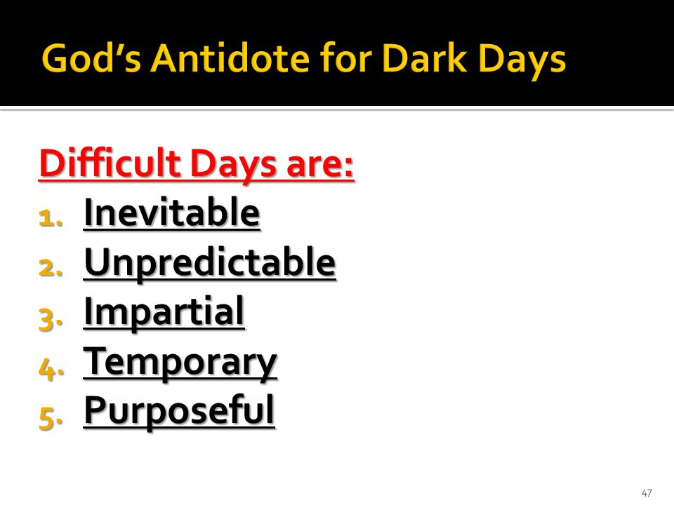 Difficult Days are: 1. Inevitable 2. Unpredictable 3. Impartial 4. Temporary 5. Purposeful 47