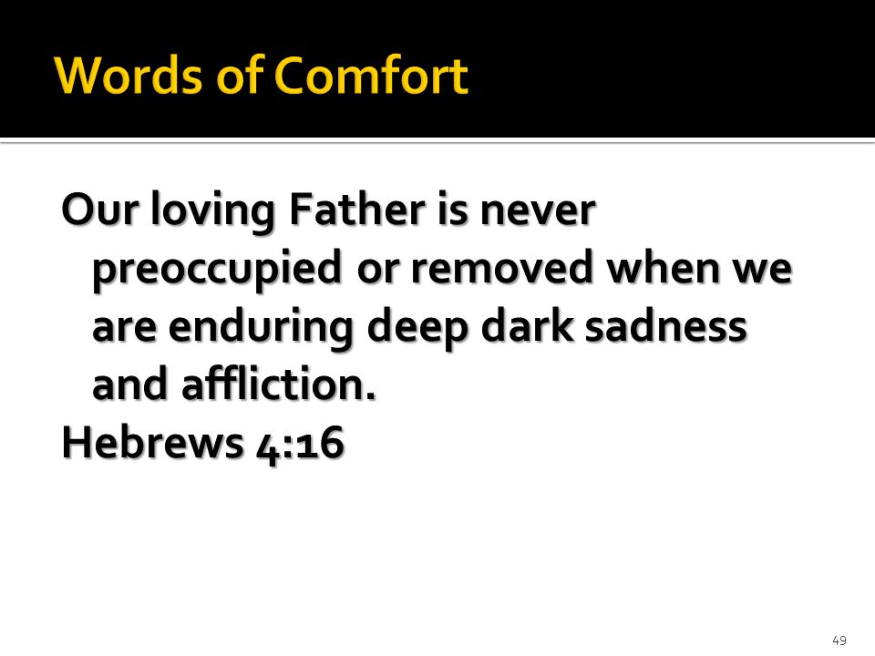 Our loving Father is never preoccupied or removed when we are enduring deep dark sadness and affliction.