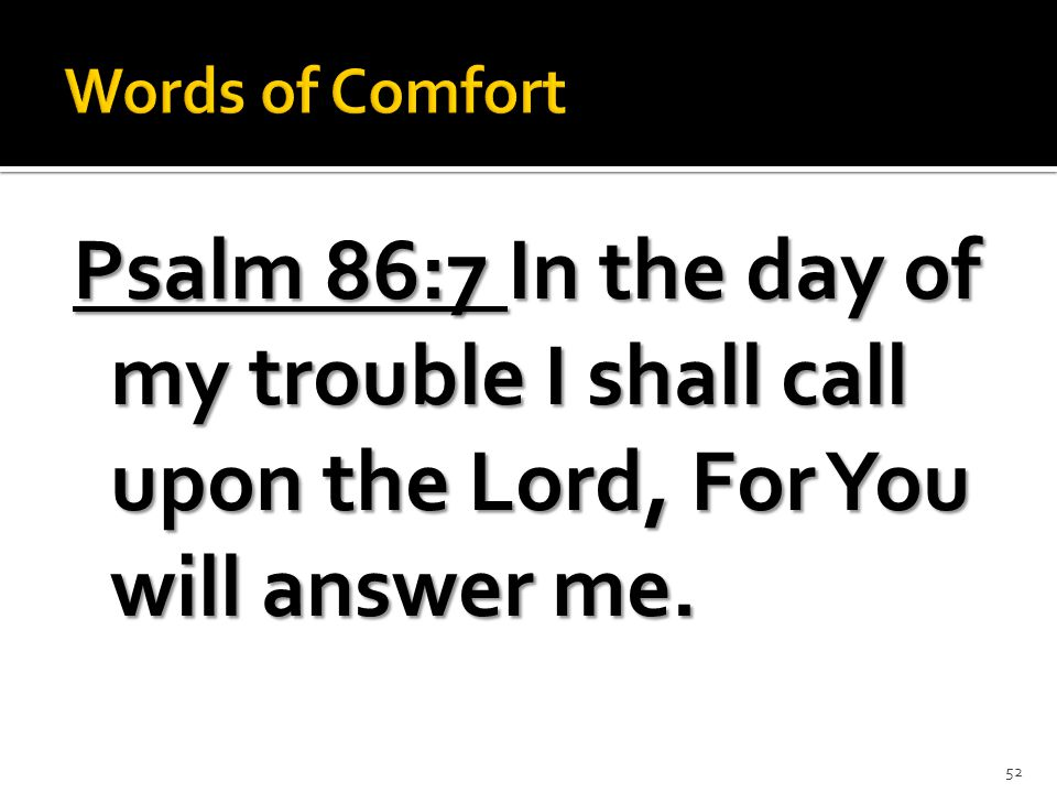 Psalm 86:7 In the day of my trouble I shall call upon the Lord, For You will answer me. 52