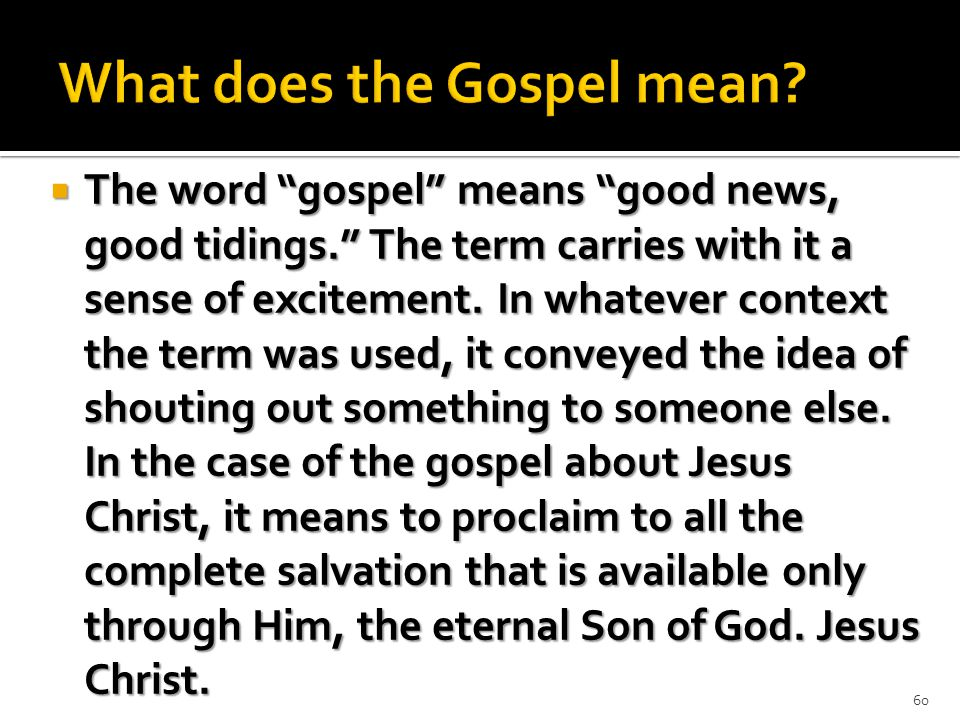  The word gospel means good news, good tidings. The term carries with it a sense of excitement.
