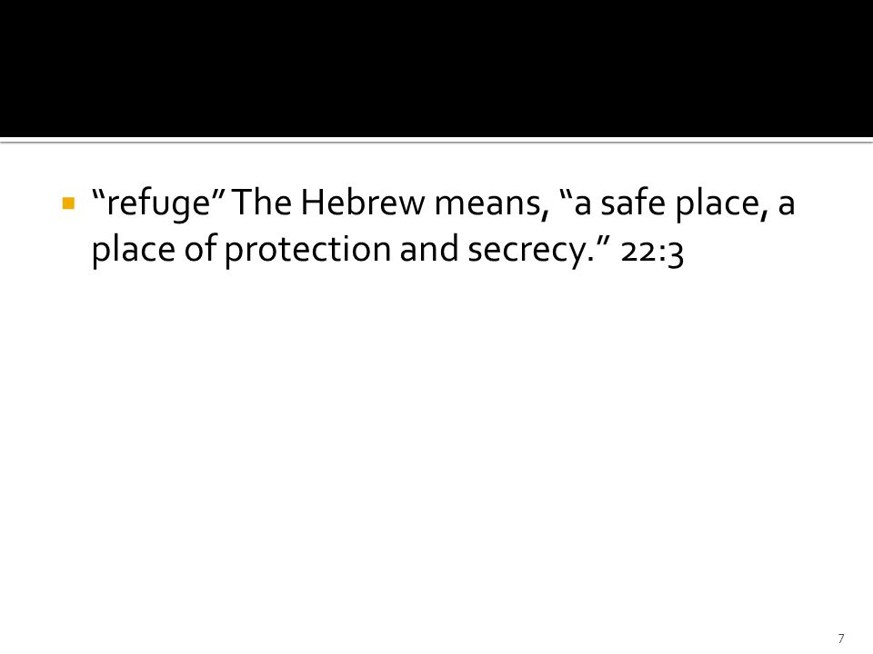 refuge The Hebrew means, a safe place, a place of protection and secrecy. 22:3 7