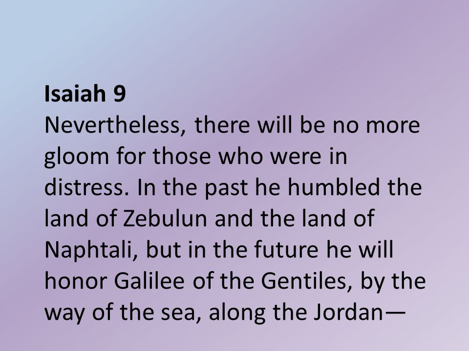 Isaiah 9 Nevertheless, there will be no more gloom for those who were in distress.