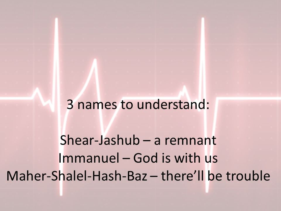 3 names to understand: Shear-Jashub – a remnant Immanuel – God is with us Maher-Shalel-Hash-Baz – there'll be trouble