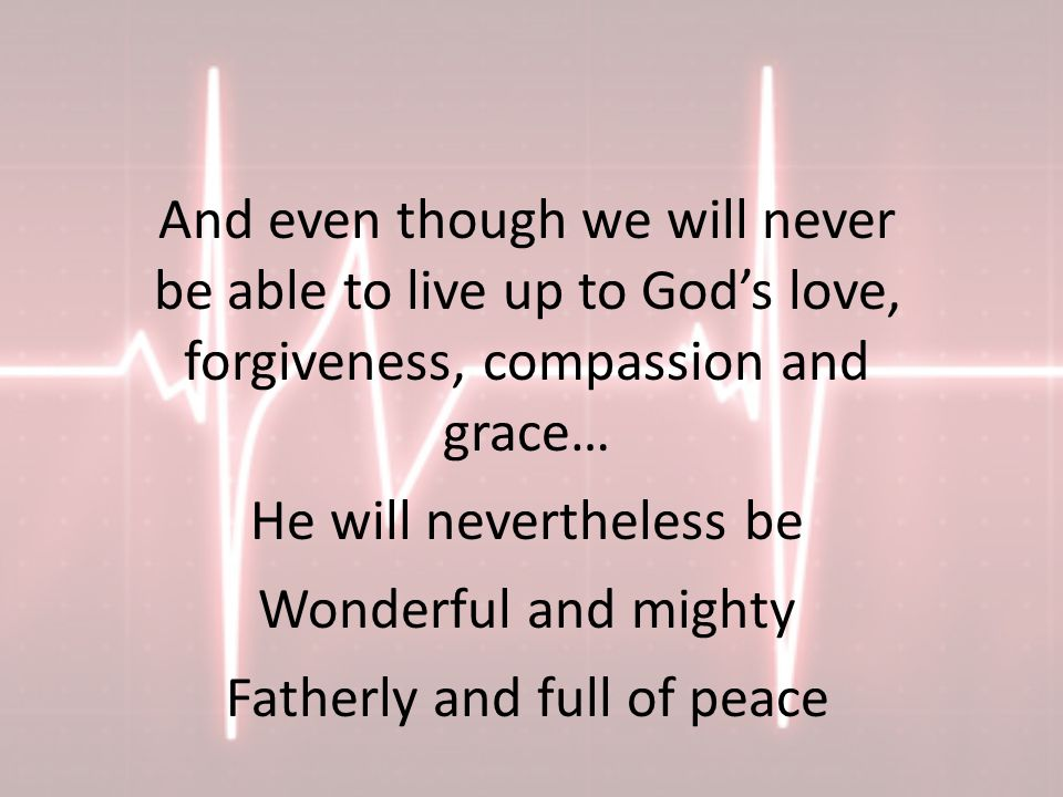 And even though we will never be able to live up to God's love, forgiveness, compassion and grace… He will nevertheless be Wonderful and mighty Fatherly and full of peace