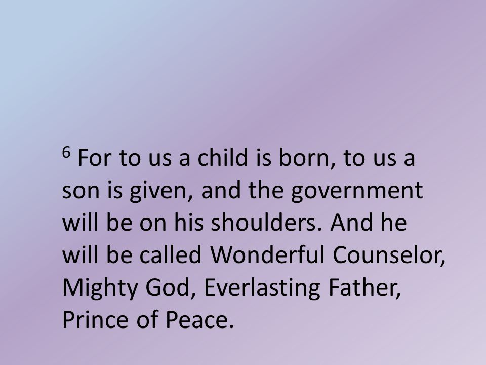 6 For to us a child is born, to us a son is given, and the government will be on his shoulders.