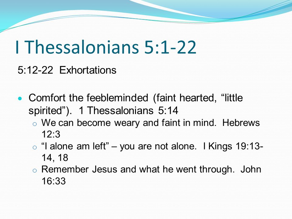 I Thessalonians 5:1-22 5:12-22 Exhortations  Comfort the feebleminded (faint hearted, little spirited ).