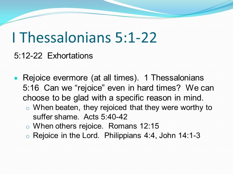 I Thessalonians 5:1-22 5:12-22 Exhortations  Rejoice evermore (at all times).