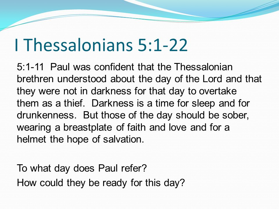 5:1-11 Paul was confident that the Thessalonian brethren understood about the day of the Lord and that they were not in darkness for that day to overtake them as a thief.