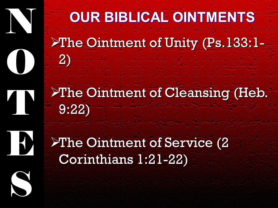  The Ointment of Unity (Ps.133:1- 2)  The Ointment of Cleansing (Heb. 9:22)  The Ointment of Service (2 Corinthians 1:21-22) NOTESNOTES OUR BIBLICA