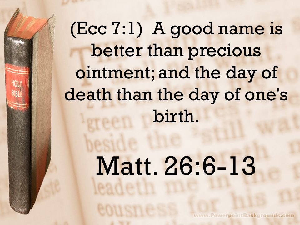 (Ecc 7:1) A good name is better than precious ointment; and the day of death than the day of one's birth. Matt. 26:6-13