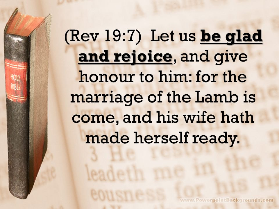 be glad and rejoice (Rev 19:7) Let us be glad and rejoice, and give honour to him: for the marriage of the Lamb is come, and his wife hath made hersel