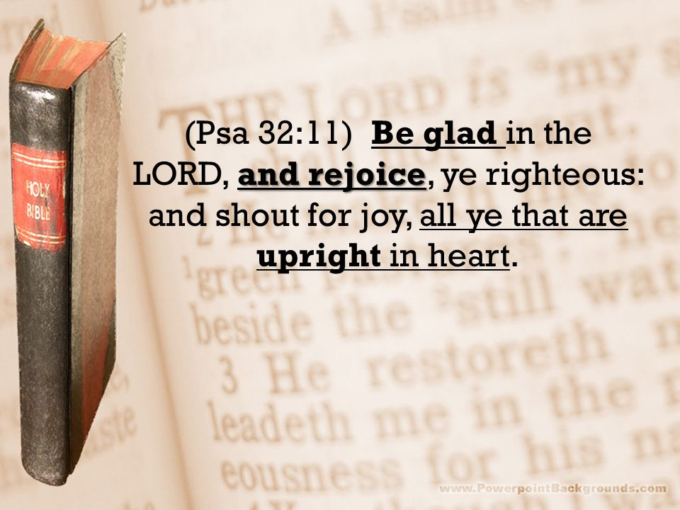 and rejoice (Psa 32:11) Be glad in the LORD, and rejoice, ye righteous: and shout for joy, all ye that are upright in heart.