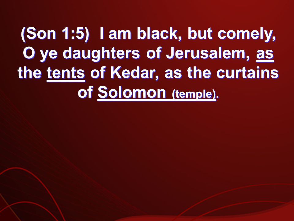 (Son 1:5) I am black, but comely, O ye daughters of Jerusalem, as the tents of Kedar, as the curtains of Solomon (temple).