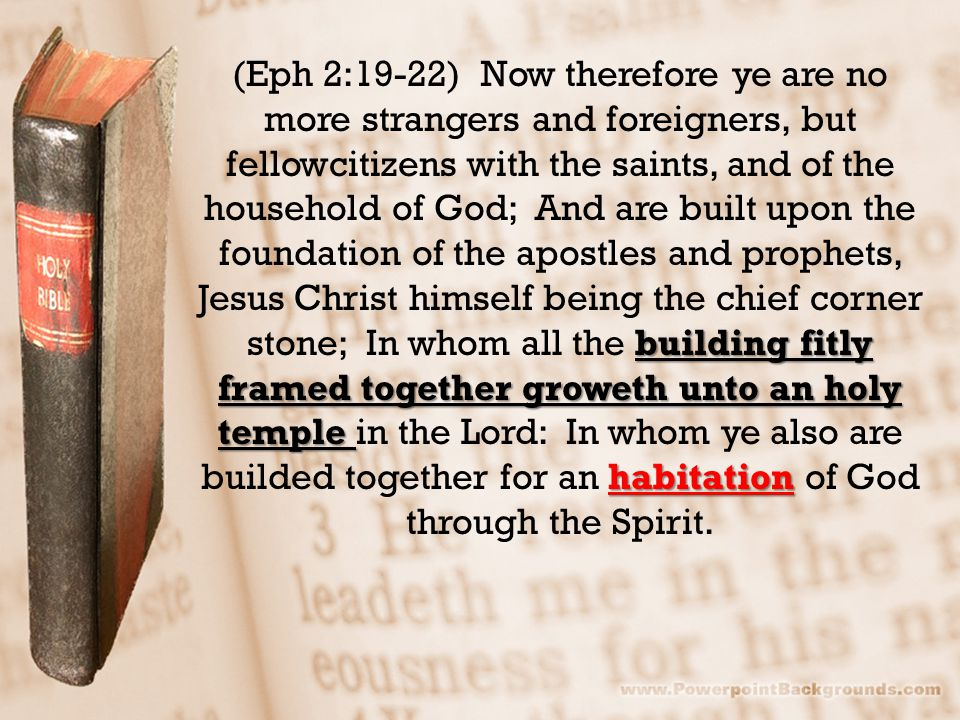 building fitly framed together groweth unto an holy temple habitation (Eph 2:19-22) Now therefore ye are no more strangers and foreigners, but fellowcitizens with the saints, and of the household of God; And are built upon the foundation of the apostles and prophets, Jesus Christ himself being the chief corner stone; In whom all the building fitly framed together groweth unto an holy temple in the Lord: In whom ye also are builded together for an habitation of God through the Spirit.