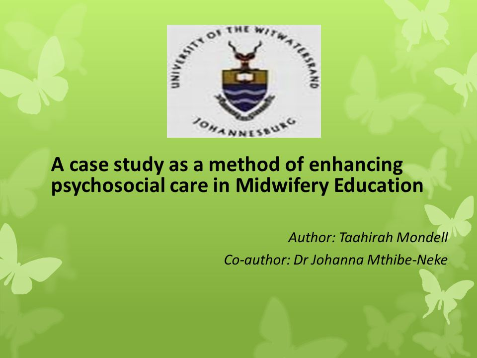 A case study as a method of enhancing psychosocial care in Midwifery Education Author: Taahirah Mondell Co-author: Dr Johanna Mthibe-Neke