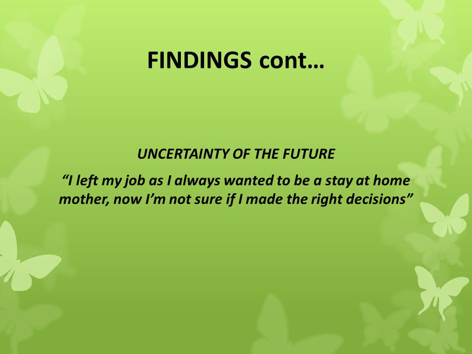 FINDINGS cont… UNCERTAINTY OF THE FUTURE I left my job as I always wanted to be a stay at home mother, now I'm not sure if I made the right decisions