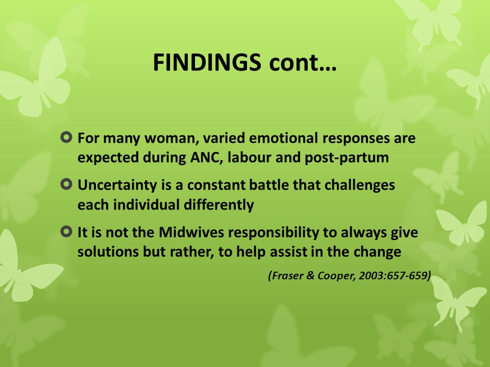 FINDINGS cont…  For many woman, varied emotional responses are expected during ANC, labour and post-partum  Uncertainty is a constant battle that challenges each individual differently  It is not the Midwives responsibility to always give solutions but rather, to help assist in the change (Fraser & Cooper, 2003:657-659)