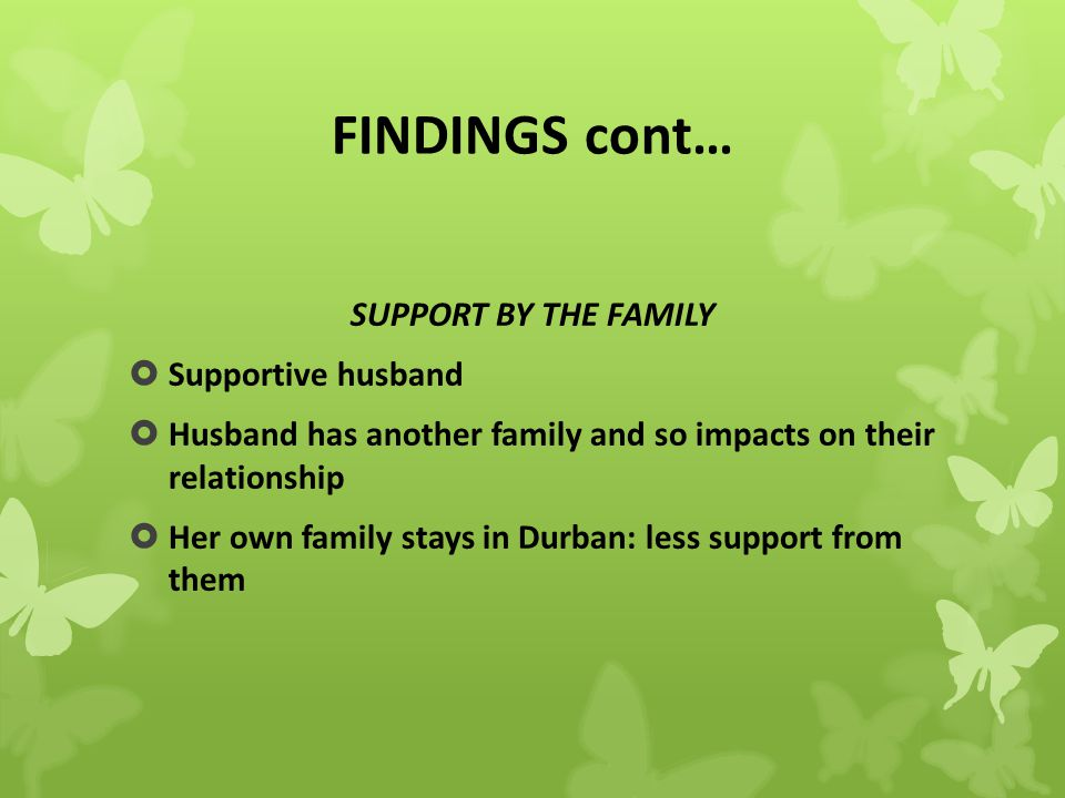 FINDINGS cont… SUPPORT BY THE FAMILY  Supportive husband  Husband has another family and so impacts on their relationship  Her own family stays in Durban: less support from them
