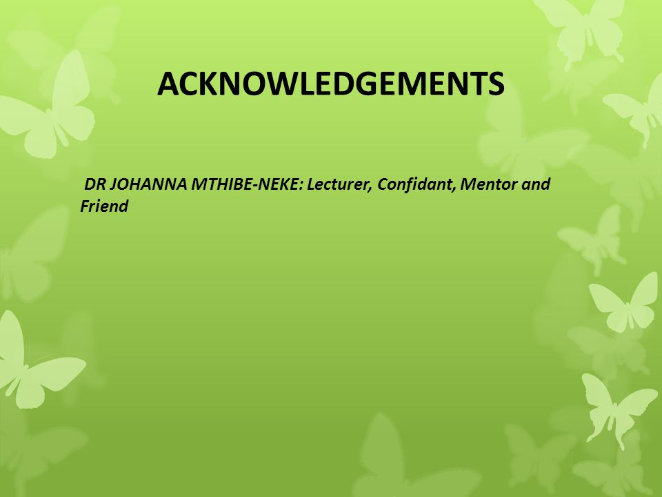 ACKNOWLEDGEMENTS DR JOHANNA MTHIBE-NEKE: Lecturer, Confidant, Mentor and Friend