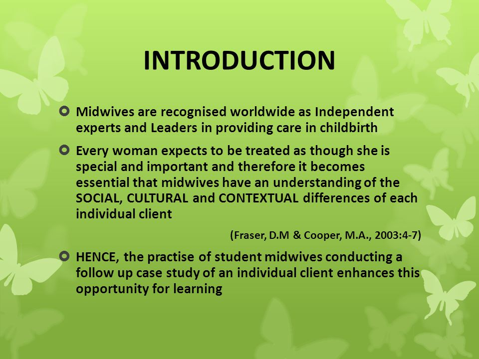 INTRODUCTION  Midwives are recognised worldwide as Independent experts and Leaders in providing care in childbirth  Every woman expects to be treated as though she is special and important and therefore it becomes essential that midwives have an understanding of the SOCIAL, CULTURAL and CONTEXTUAL differences of each individual client (Fraser, D.M & Cooper, M.A., 2003:4-7)  HENCE, the practise of student midwives conducting a follow up case study of an individual client enhances this opportunity for learning