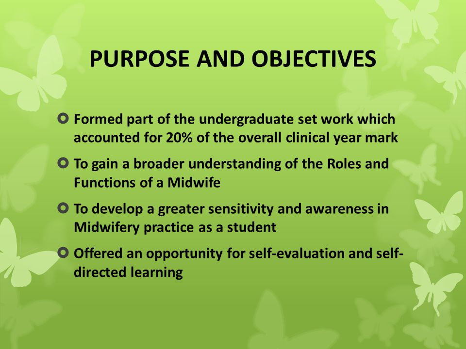 PURPOSE AND OBJECTIVES  Formed part of the undergraduate set work which accounted for 20% of the overall clinical year mark  To gain a broader understanding of the Roles and Functions of a Midwife  To develop a greater sensitivity and awareness in Midwifery practice as a student  Offered an opportunity for self-evaluation and self- directed learning