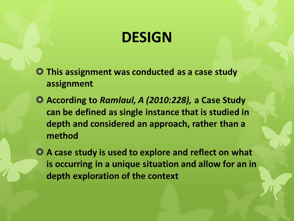 DESIGN  This assignment was conducted as a case study assignment  According to Ramlaul, A (2010:228), a Case Study can be defined as single instance that is studied in depth and considered an approach, rather than a method  A case study is used to explore and reflect on what is occurring in a unique situation and allow for an in depth exploration of the context