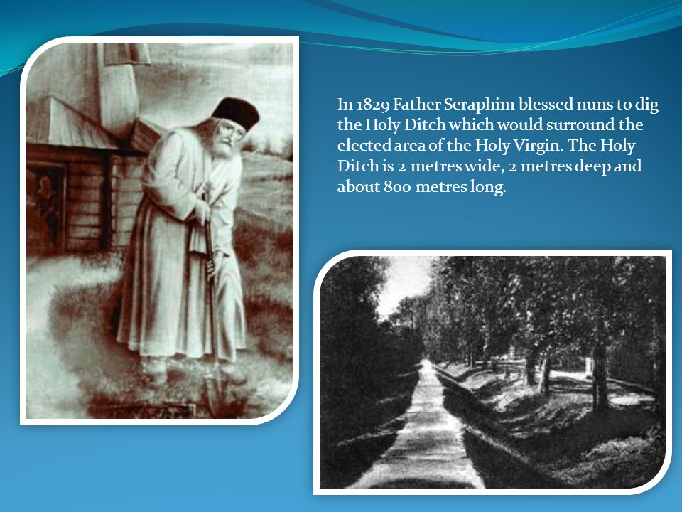 In 1829 Father Seraphim blessed nuns to dig the Holy Ditch which would surround the elected area of the Holy Virgin. The Holy Ditch is 2 metres wide,