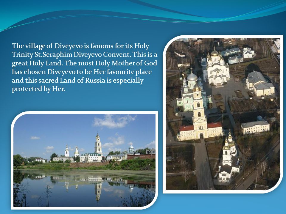 The village of Diveyevo is famous for its Holy Trinity St.Seraphim Diveyevo Convent. This is a great Holy Land. The most Holy Mother of God has chosen
