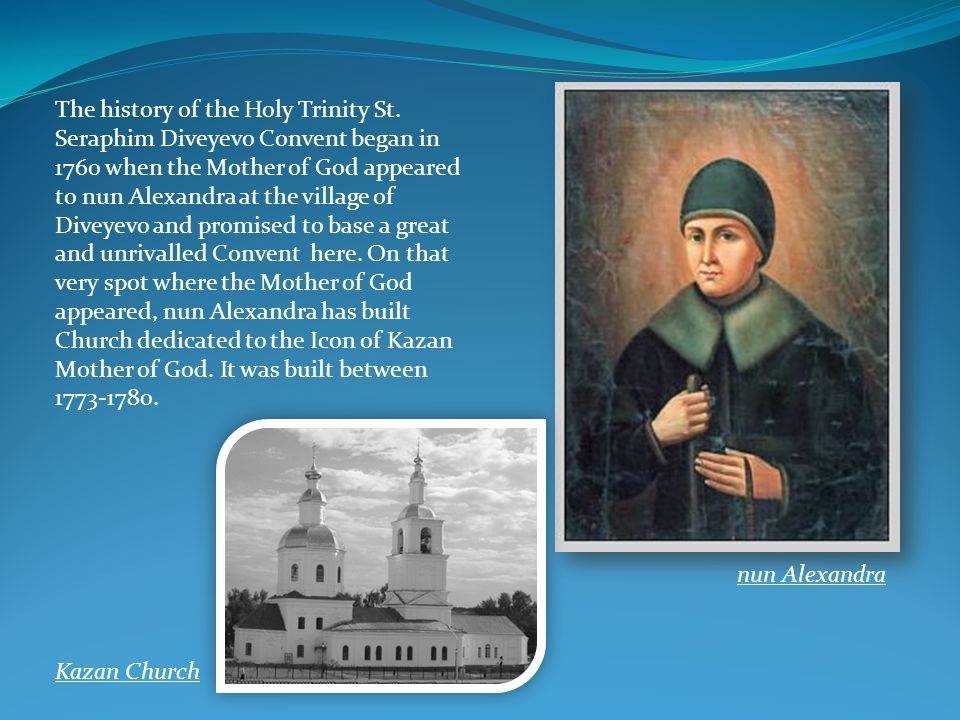 The history of the Holy Trinity St. Seraphim Diveyevo Convent began in 1760 when the Mother of God appeared to nun Alexandra at the village of Diveyev