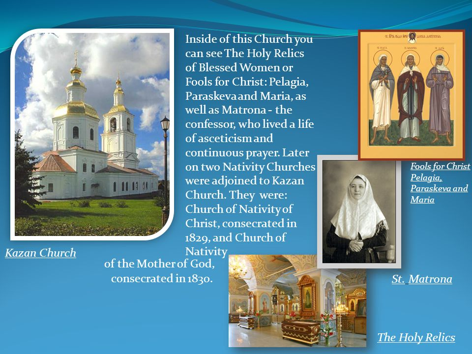 Inside of this Church you can see The Holy Relics of Blessed Women or Fools for Christ: Pelagia, Paraskeva and Maria, as well as Matrona - the confess