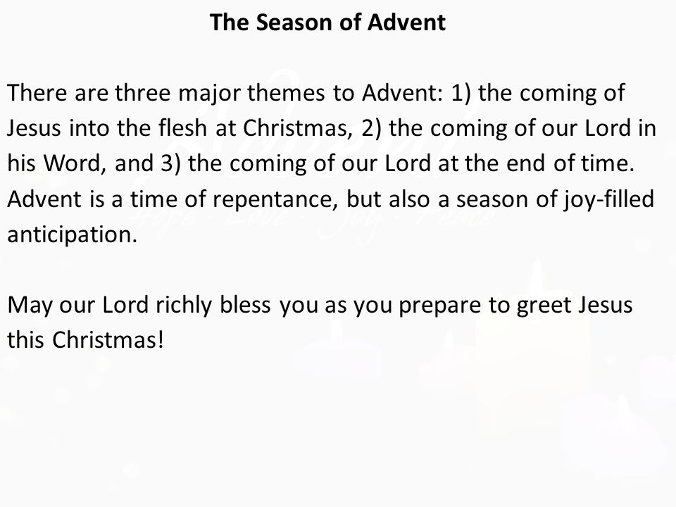 The Season of Advent There are three major themes to Advent: 1) the coming of Jesus into the flesh at Christmas, 2) the coming of our Lord in his Word, and 3) the coming of our Lord at the end of time.