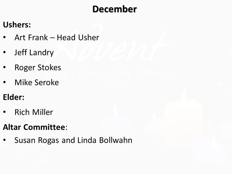 December Ushers: Art Frank – Head Usher Jeff Landry Roger Stokes Mike Seroke Elder: Rich Miller Altar Committee: Susan Rogas and Linda Bollwahn