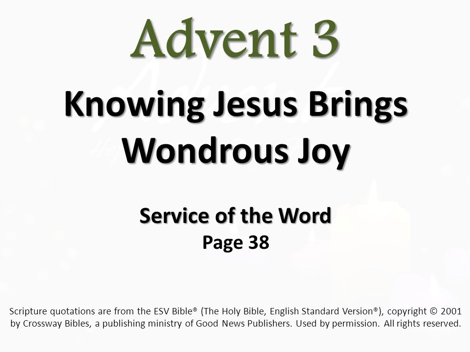 Advent 3 Advent 3 Knowing Jesus Brings Wondrous Joy Knowing Jesus Brings Wondrous Joy Service of the Word Service of the Word Page 38 Scripture quotations are from the ESV Bible® (The Holy Bible, English Standard Version®), copyright © 2001 by Crossway Bibles, a publishing ministry of Good News Publishers.