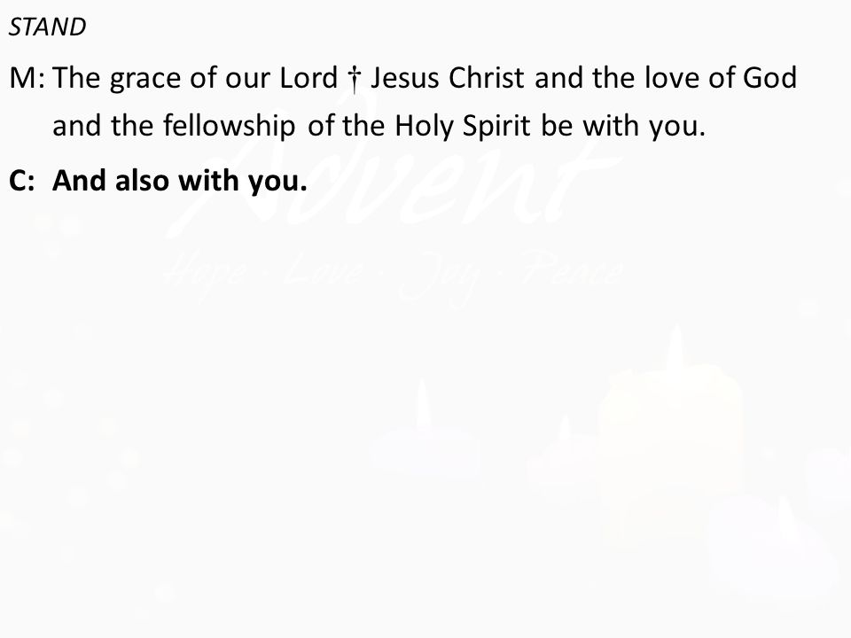 STAND M:The grace of our Lord † Jesus Christ and the love of God and the fellowship of the Holy Spirit be with you.