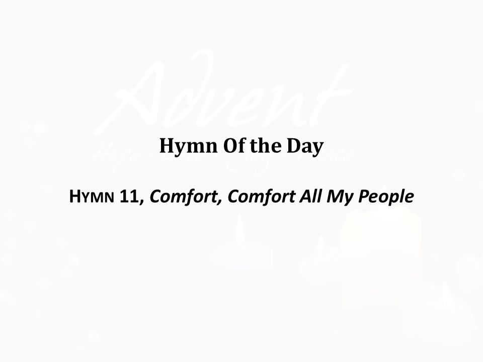 Hymn Of the Day H YMN 11, Comfort, Comfort All My People