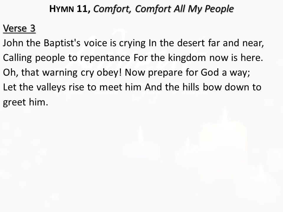 Comfort, Comfort All My People H YMN 11, Comfort, Comfort All My People Verse 3 John the Baptist s voice is crying In the desert far and near, Calling people to repentance For the kingdom now is here.