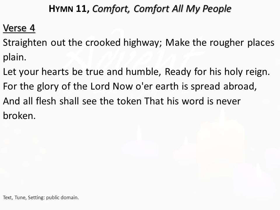 Comfort, Comfort All My People H YMN 11, Comfort, Comfort All My People Verse 4 Straighten out the crooked highway; Make the rougher places plain.