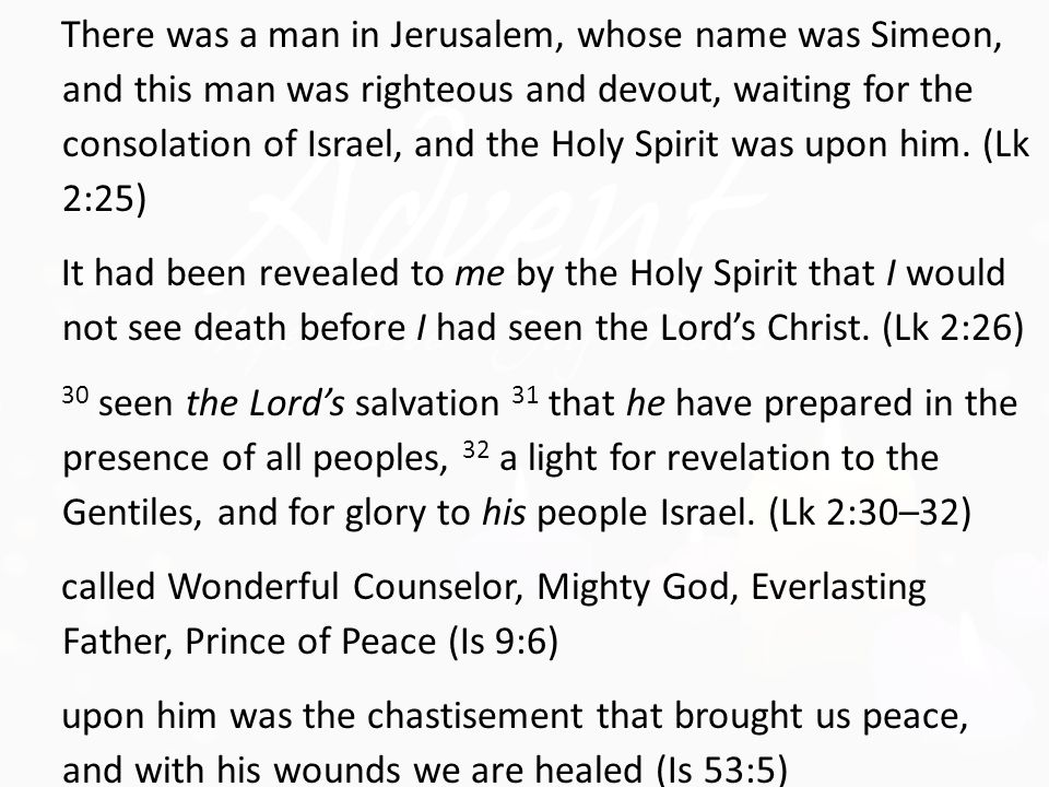 There was a man in Jerusalem, whose name was Simeon, and this man was righteous and devout, waiting for the consolation of Israel, and the Holy Spirit was upon him.