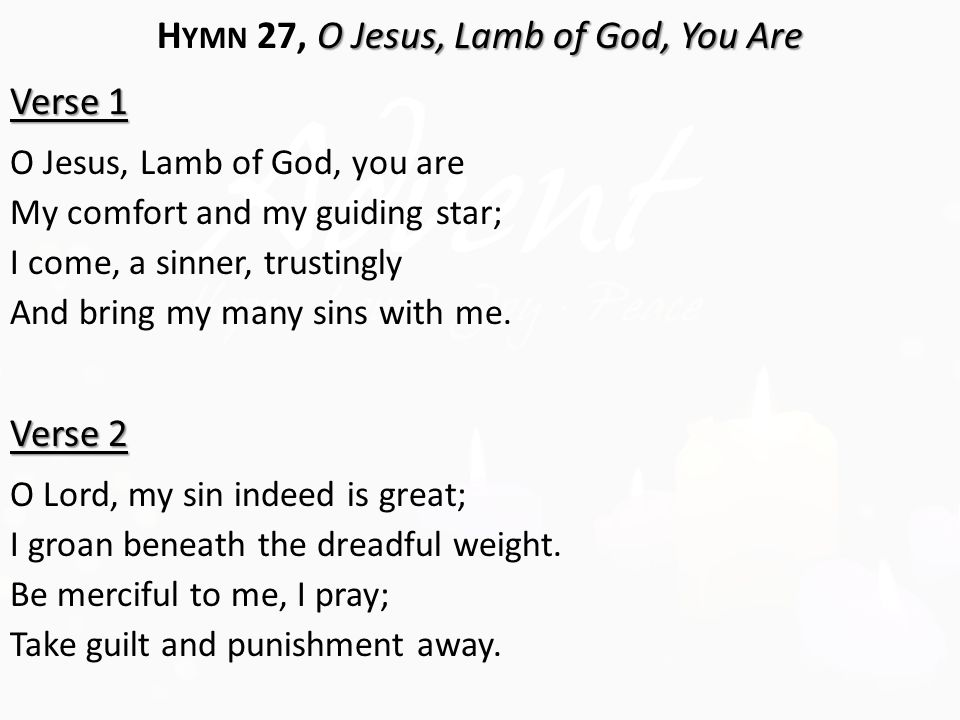 O Jesus, Lamb of God, You Are H YMN 27, O Jesus, Lamb of God, You Are Verse 1 O Jesus, Lamb of God, you are My comfort and my guiding star; I come, a sinner, trustingly And bring my many sins with me.
