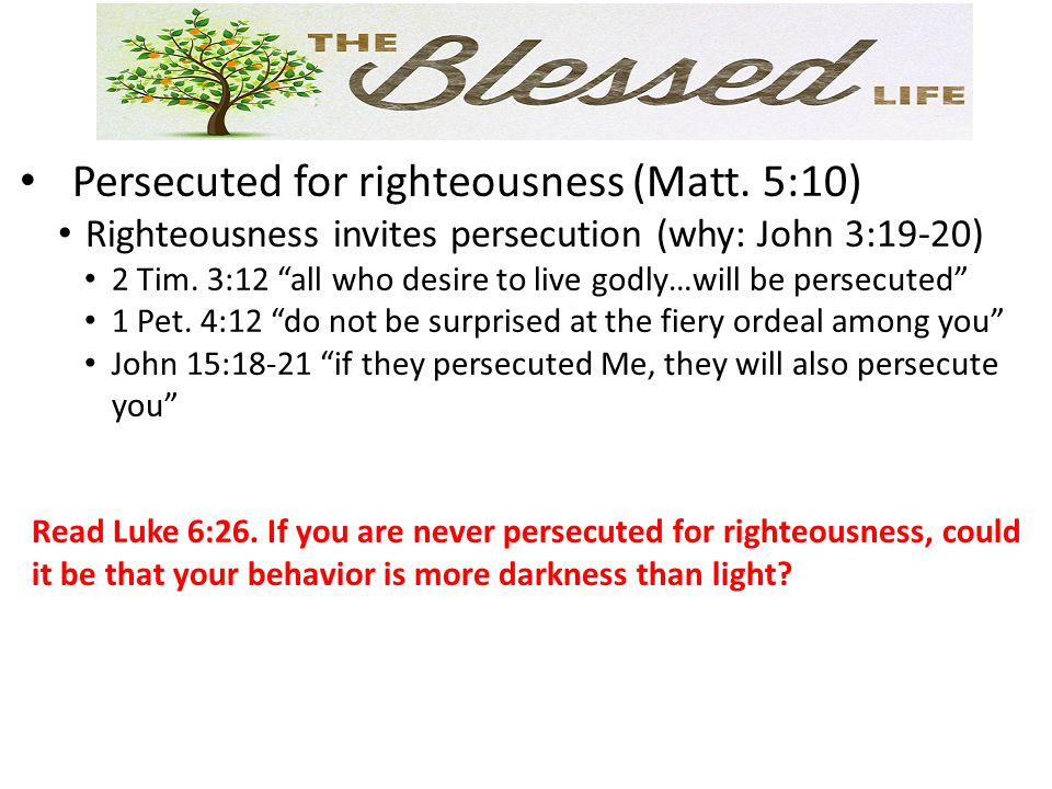 """Persecuted for righteousness (Matt. 5:10) Righteousness invites persecution (why: John 3:19-20) 2 Tim. 3:12 """"all who desire to live godly…will be pers"""