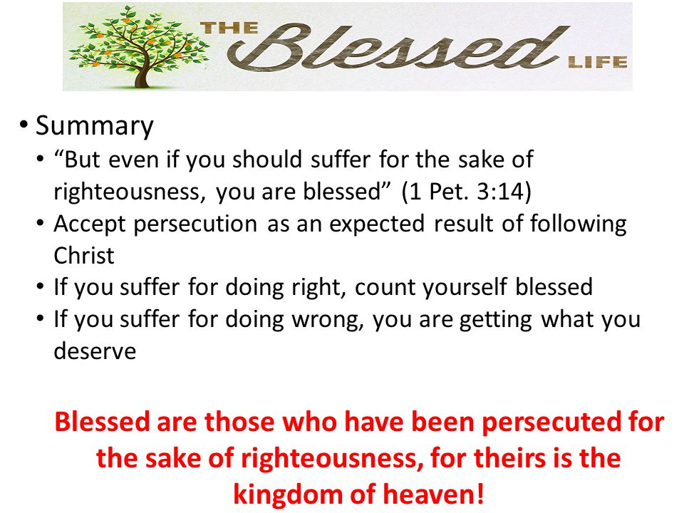 Summary But even if you should suffer for the sake of righteousness, you are blessed (1 Pet.
