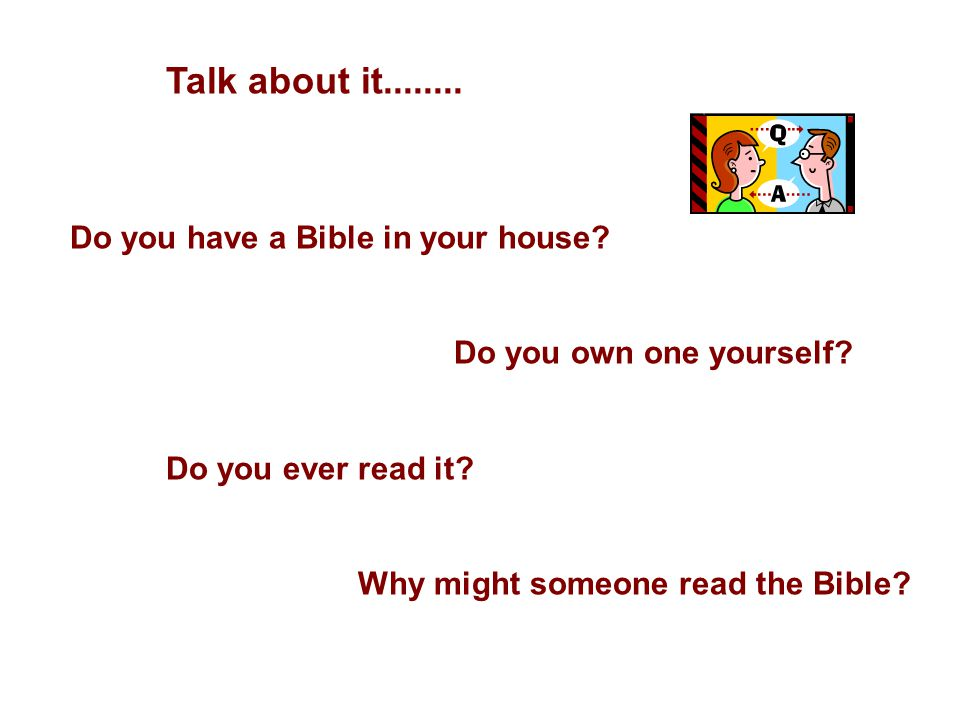 Talk about it........ Do you have a Bible in your house? Do you own one yourself? Do you ever read it? Why might someone read the Bible?
