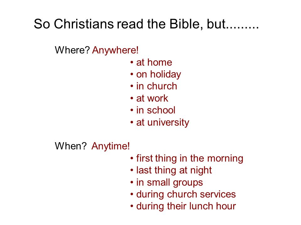 So Christians read the Bible, but......... Where? Anywhere! at home on holiday in church at work in school at university When? Anytime! first thing in