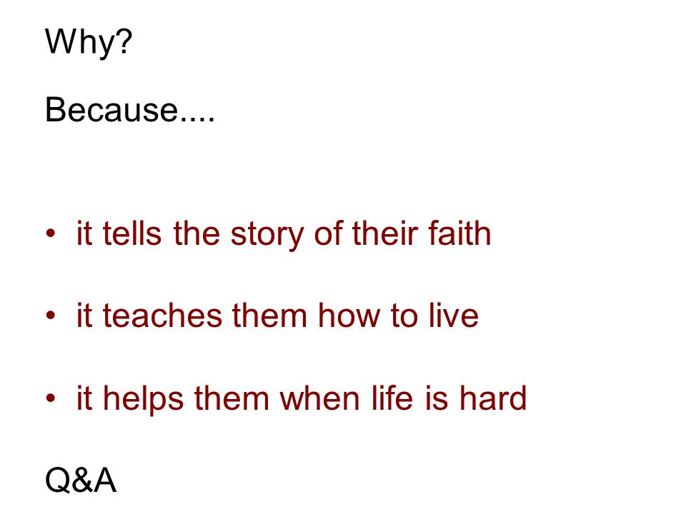 Why? Because.... it tells the story of their faith it teaches them how to live it helps them when life is hard Q&A