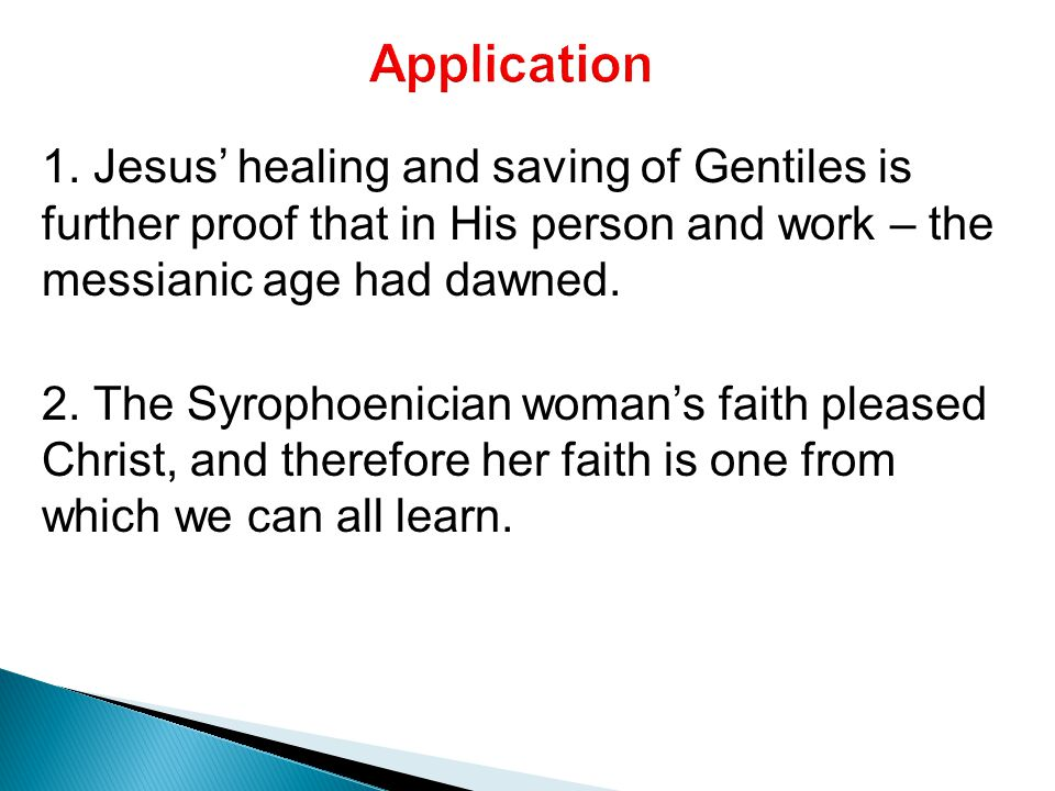 1. Jesus' healing and saving of Gentiles is further proof that in His person and work – the messianic age had dawned. 2. The Syrophoenician woman's fa