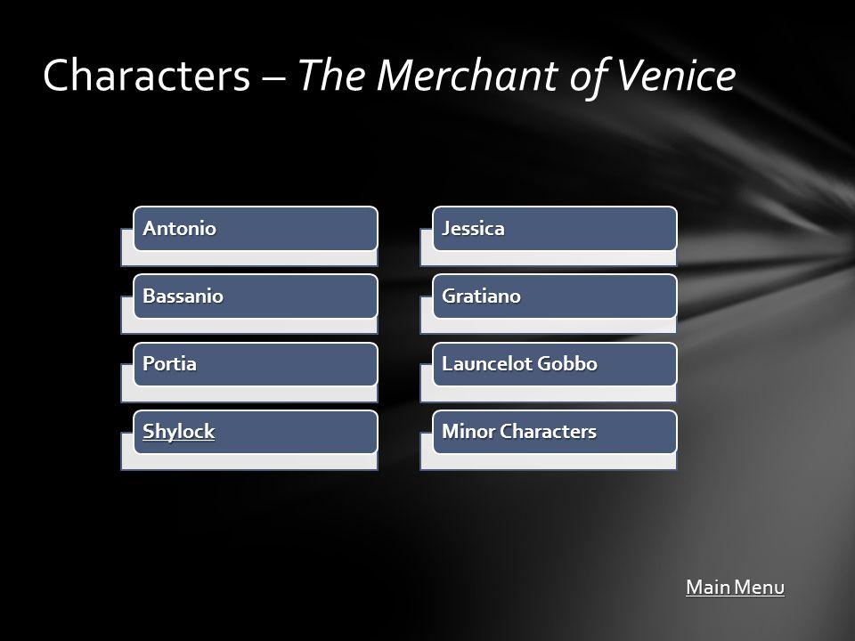 Antonio Bassanio Portia Shylock Characters – The Merchant of Venice Main Menu Main Menu Jessica Gratiano Launcelot Gobbo Minor Characters