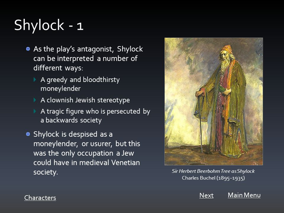 As the play's antagonist, Shylock can be interpreted a number of different ways: A greedy and bloodthirsty moneylender A clownish Jewish stereotype A tragic figure who is persecuted by a backwards society Shylock is despised as a moneylender, or usurer, but this was the only occupation a Jew could have in medieval Venetian society.