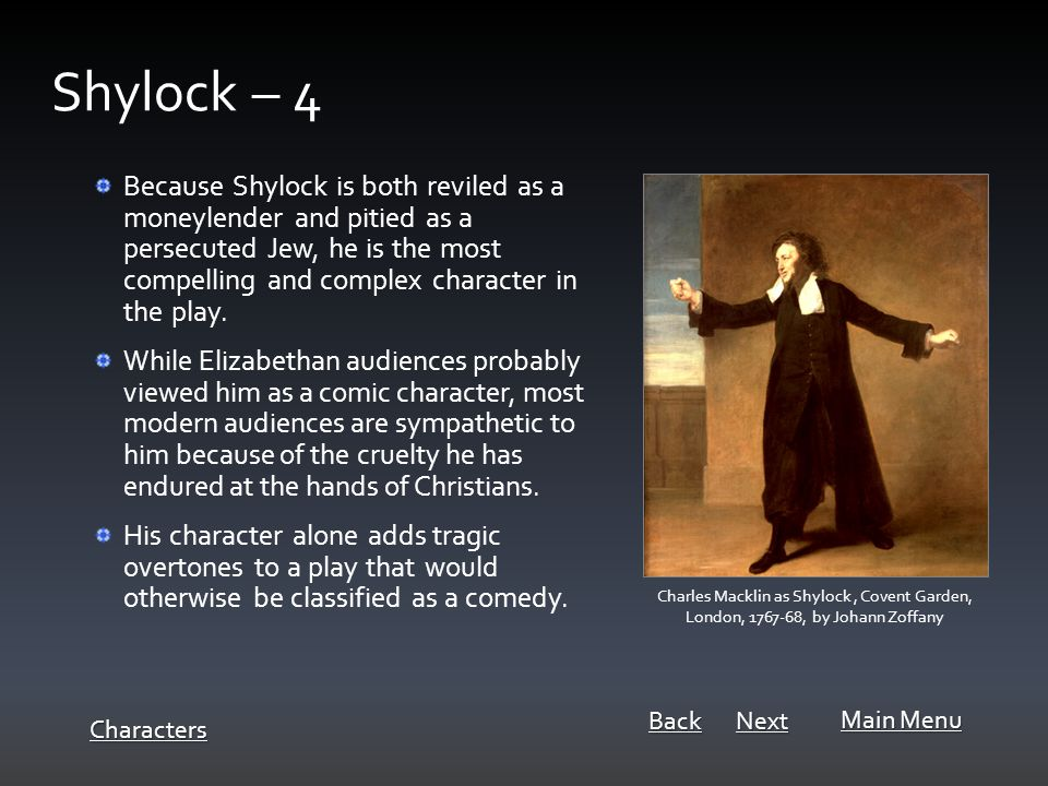 Because Shylock is both reviled as a moneylender and pitied as a persecuted Jew, he is the most compelling and complex character in the play.