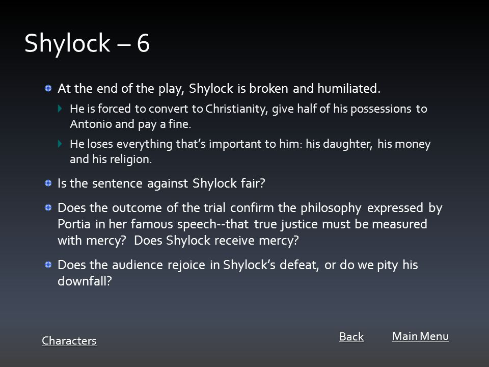 At the end of the play, Shylock is broken and humiliated.