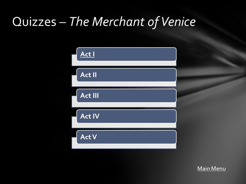 Act I Act I Act II Act III Act IV Act V Quizzes – The Merchant of Venice Main Menu Main Menu